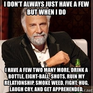 The Most Interesting Man In The World - I don't always just have a few but when i do I have a few two many more, drink a bottle, eight-ball, shots, ruin my relationship, smoke weed, fight, hug, laugh cry, and get apprehended,