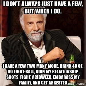 The Most Interesting Man In The World - i don't always just have a few, but when i do. i have a few two many more, drink 40 oz, do eight-ball, ruin my relationship, shots, fight, acidweed, embarass my family, and get arrested