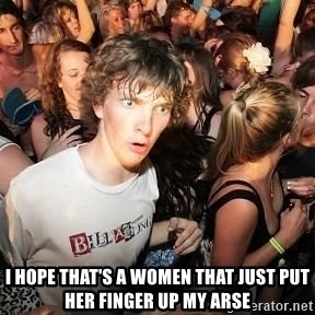 Sudden Realization Ralph - I hope that's a women that just put her finger up my arse