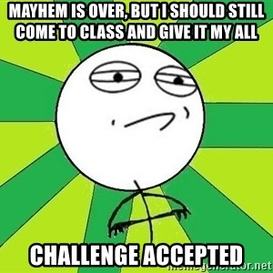 Challenge Accepted 2 - Mayhem is over, but I should still come to class and give it my all Challenge accepted