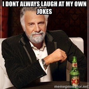 The Most Interesting Man In The World - i dont always laugh at my own jokes