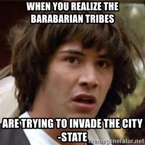 Conspiracy Keanu - When you realize the barabarian tribes Are trying to invade the city-state