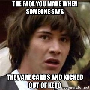Conspiracy Keanu - The face you make when someone says  They are carbs and kicked out of keto
