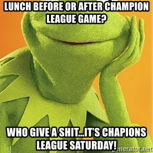 Kermit the frog - Lunch before or after Champion league game? Who give a shit...it's Chapions League Saturday!