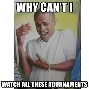 Why Can't I Hold All These?!?!? - Why can't I Watch all these tournaments