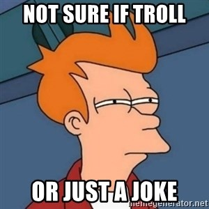 Not sure if troll - not sure if troll or just a joke