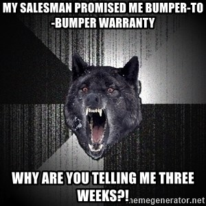xymixihb - MY SALESMAN PROMISED ME BUMPER-TO-BUMPER WARRANTY WHY ARE YOU TELLING ME THREE WEEKS?!