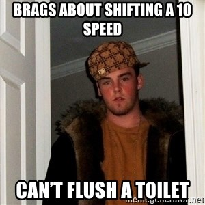 Scumbag Steve - BRAGS ABOUT SHIFTING A 10 SPEED CAN'T FLUSH A TOILET