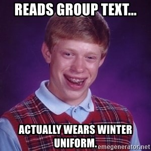 Bad Luck Brian - Reads group text... Actually wears winter uniform.