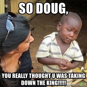 Skeptical 3rd World Kid - So Doug, You REALLY thought u was taking down the KING!!!!!
