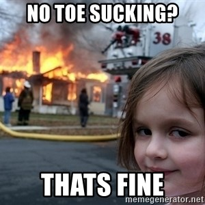 Disaster Girl - no toe sucking? thats fine