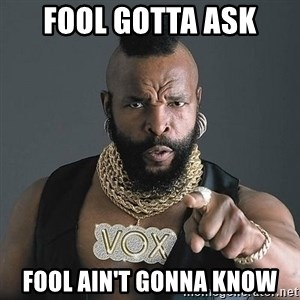 Mr T - Fool gotta ask fool ain't gonna know