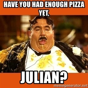 Fat Guy - have you had enough pizza yet, julian?