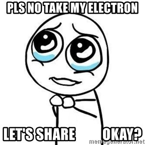 Please guy - pls no take my electron let's share          okay?