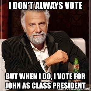 The Most Interesting Man In The World - I don't always vote but when i do, i vote for john as class president