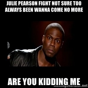 Kevin Hart Grandpa - Julie Pearson fight not sure too always been wanna come no more  Are you kidding me