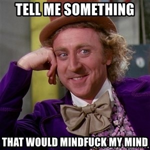 Willy Wonka - Tell me something  That would mindfuck my mind