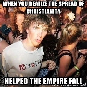 Sudden Realization Ralph - when you realize the spread of christianity  helped the empire fall