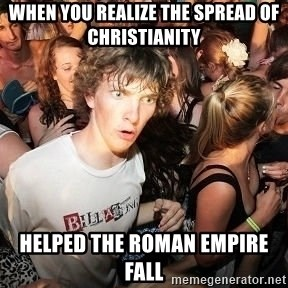 Sudden Realization Ralph - when you realize the spread of christianity  helped the roman empire fall