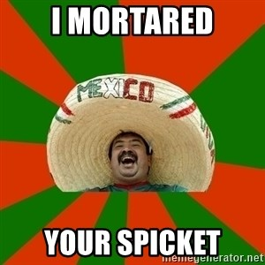 Successful Mexican - I mortared your spicket