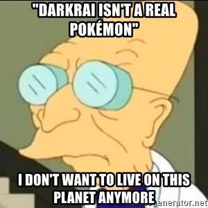 "I Don't Want to Live in this Planet Anymore - ""Darkrai isn't a real Pokémon"" I don't want to live on this planet anymore"