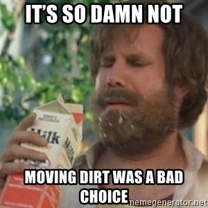 Milk was a bad choice - It's so damn not Moving dirt was a bad choice