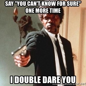 """I double dare you - Say """"You can't know for sure"""" one more time I double dare you"""
