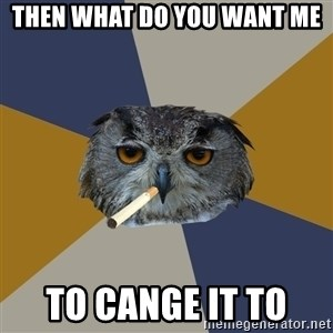 Art Student Owl - then what do you want me to cange it to