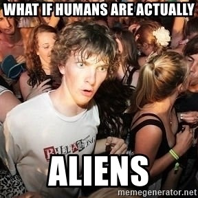 Sudden Realization Ralph - WHAT IF HUMANS ARE ACTUALLY ALIENS
