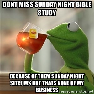 Kermit The Frog Drinking Tea - DONT MISS SUNDAY NIGHT BIBLE STUDY BECAUSE OF THEM SUNDAY NIGHT SITCOMS BUT THATS NONE OF MY BUSINESS