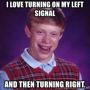 Bad Luck Brian - I love turning on my left signal And then turning right.