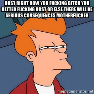 Futurama Fry - host right now you fucking bitch you better fucking host or else there will be serious consequences motherfucker