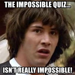Conspiracy Keanu - The Impossible Quiz... ISN'T REALLY IMPOSSIBLE!
