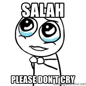 Please guy - SALAH PLEASE DON'T CRY
