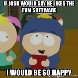 Craig would be so happy - If Josh would say he likes the TVM software  I would be so happy