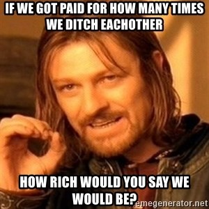 One Does Not Simply - If we got paid for how many times we ditch eachother How rich would you say we would be?