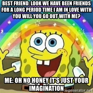 Spongebob - Nobody Cares! - Best friend: look we have been friends for a long period time I am in love with you will you go out with me? Me: oh no honey it's just your imagination
