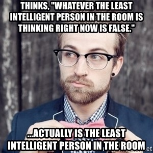 """Scumbag Analytic Philosopher - Thinks, """"Whatever the least intelligent person in the room is thinking right now is false."""" ...actually IS the least intelligent person in the room"""