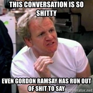 Gordon Ramsay - this conversation is so shitty Even Gordon Ramsay Has Run out of Shit To say