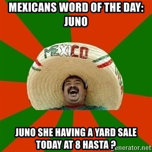 Successful Mexican - Mexicans word of the day: Juno Juno she having a yard sale today at 8 hasta ?