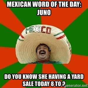 Successful Mexican - Mexican word of the day: Juno Do you know she having a yard sale today 8 to ?