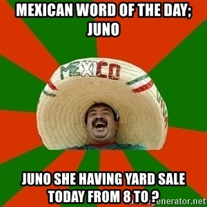 Successful Mexican - Mexican word of the day; Juno Juno she having yard sale today from 8 to ?