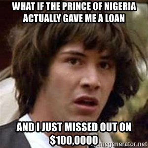 Conspiracy Keanu - what if the prince of Nigeria actually gave me a loan and I just missed out on $100,0000
