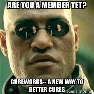 What If I Told You - Are you a Member Yet? CureWorks-- a new way to better cures