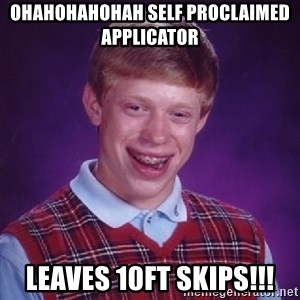 Bad Luck Brian - Ohahohahohah self proclaimed applicator  Leaves 10ft skips!!!