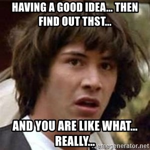 Conspiracy Keanu - having a good idea... then find out thst... and you are like what... really...