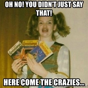 oh mer gerd - Oh no! You didn't just say that! Here come the crazies...