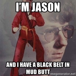 PTSD Karate Kyle - I'm Jason And I have a black belt in mud butt