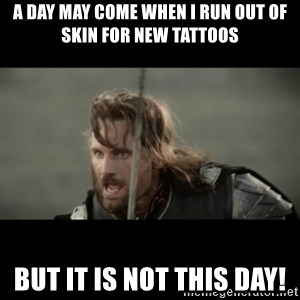 But it is not this Day ARAGORN - A day may come when I run out of skin for new tattoos But it is not THIS day!