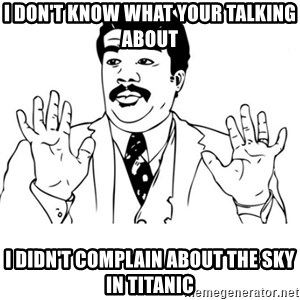 neil degrasse tyson reaction - I don't know what your talking about I didn't complain about the sky in titanic
